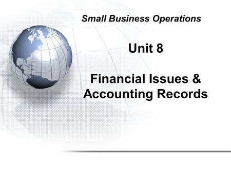 Unit 8 Financial Issues & Accounting Records Small Business Operations.