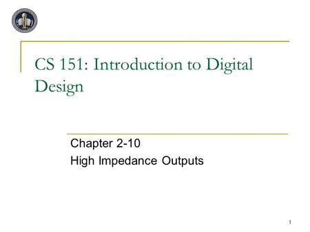 1 CS 151: Introduction to Digital Design Chapter 2-10 High Impedance Outputs.