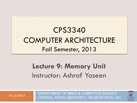 CPS3340 COMPUTER ARCHITECTURE Fall Semester, 2013 10/3/2013 Lecture 9: Memory Unit Instructor: Ashraf Yaseen DEPARTMENT OF MATH & COMPUTER SCIENCE CENTRAL.