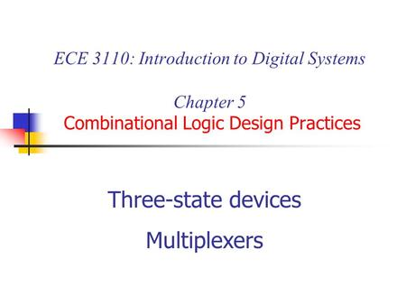 ECE 3110: Introduction to Digital Systems Chapter 5 Combinational Logic Design Practices Three-state devices Multiplexers.