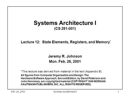 Feb. 26, 2001Systems Architecture I1 Systems Architecture I (CS 281-001) Lecture 12: State Elements, Registers, and Memory * Jeremy R. Johnson Mon. Feb.