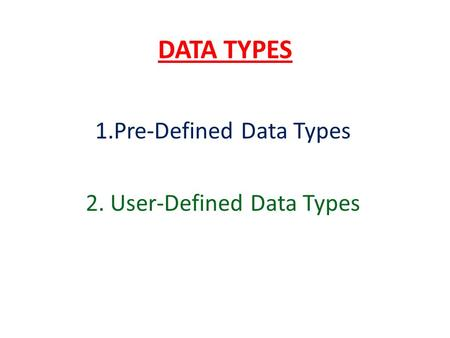 DATA TYPES 1.Pre-Defined Data Types 2. User-Defined Data Types.