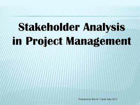 Stakeholder Analysis in Project Management Prepared by Bes M. Calub, May 2012.