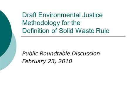 Draft Environmental Justice Methodology for the Definition of Solid Waste Rule Public Roundtable Discussion February 23, 2010.
