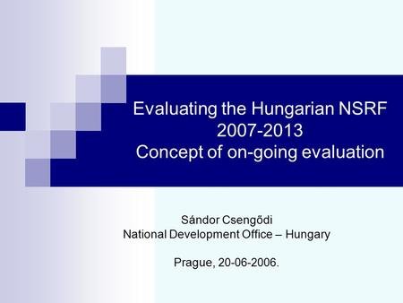 Evaluating the Hungarian NSRF 2007-2013 Concept of on-going evaluation Sándor Csengődi National Development Office – Hungary Prague, 20 - 06 - 2006.