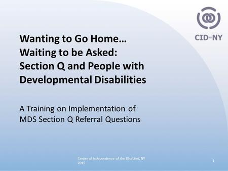 Wanting to Go Home… Waiting to be Asked: Section Q and People with Developmental Disabilities A Training on Implementation of MDS Section Q Referral Questions.