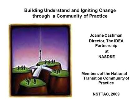 Building Understand and Igniting Change through a Community of Practice Joanne Cashman Director, The IDEA Partnership at NASDSE Members of the National.