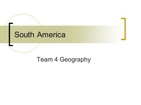 South America Team 4 Geography. South America Venezuela, Columbia, Suriname, Guyana, French Guiana, Brazil, Bolivia, Peru, Ecuador, Argentina, Chile,