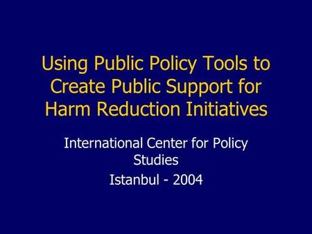 Using Public Policy Tools to Create Public Support for Harm Reduction Initiatives International Center for Policy Studies Istanbul - 2004.