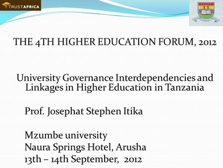 THE 4TH HIGHER EDUCATION FORUM, 2012 University Governance Interdependencies and Linkages in Higher Education in Tanzania Prof. Josephat Stephen Itika.