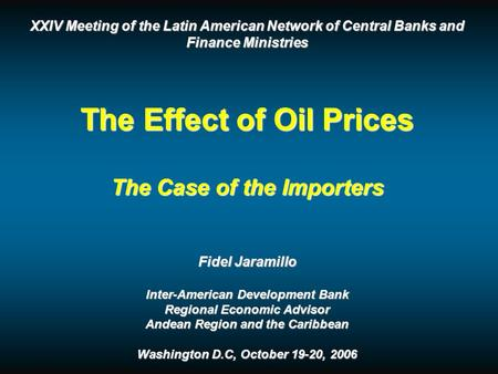 XXIV Meeting of the Latin American Network of Central Banks and Finance Ministries The Effect of Oil Prices The Case of the Importers Fidel Jaramillo Inter-American.