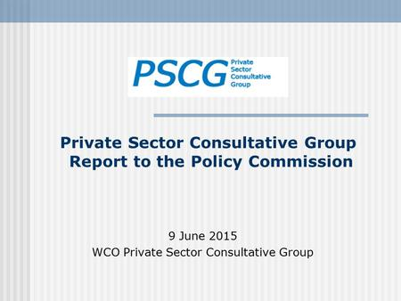 Private Sector Consultative Group Report to the Policy Commission 9 June 2015 WCO Private Sector Consultative Group.