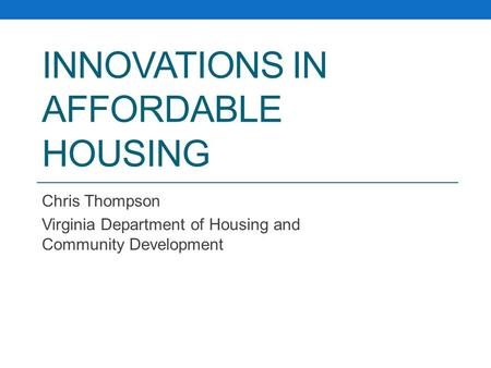 INNOVATIONS IN AFFORDABLE HOUSING Chris Thompson Virginia Department of Housing and Community Development.