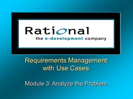 Requirements Management with Use Cases Module 3: Analyze the Problem Requirements Management with Use Cases Module 3: Analyze the Problem.