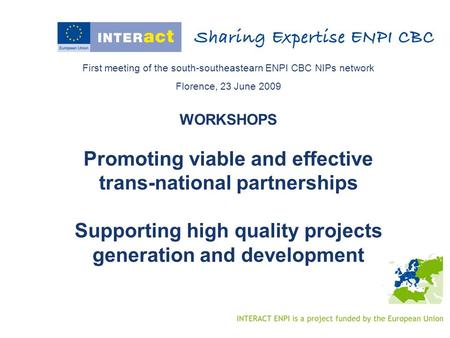 First meeting of the south-southeastearn ENPI CBC NIPs network Florence, 23 June 2009 WORKSHOPS Promoting viable and effective trans-national partnerships.