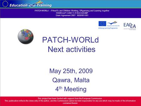 PATCH-WORLd Next activities May 25th, 2009 Qawra, Malta 4 th Meeting This project has been funded with support from the European Commission. This publication.