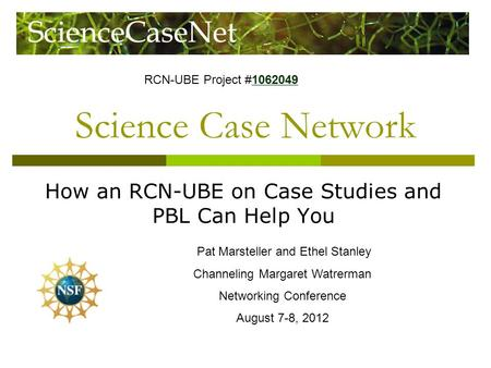 Science Case Network How an RCN-UBE on Case Studies and PBL Can Help You Pat Marsteller and Ethel Stanley Channeling Margaret Watrerman Networking Conference.