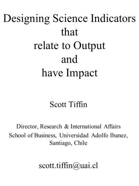 Designing Science Indicators that relate to Output and have Impact Scott Tiffin Director, Research & International Affairs School of Business, Universidad.