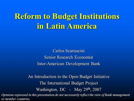 Reform to Budget Institutions in Latin America Carlos Scartascini Senior Research Economist Inter-American Development Bank An Introduction to the Open.