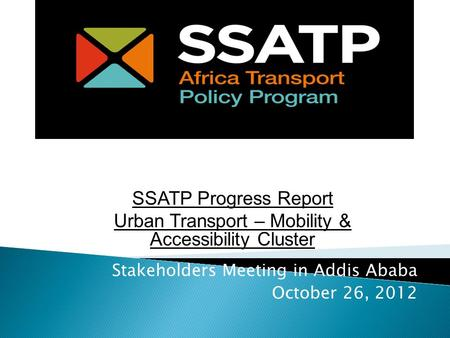 Stakeholders Meeting in Addis Ababa October 26, 2012 SSATP Progress Report Urban Transport – Mobility & Accessibility Cluster.
