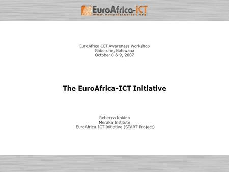 EuroAfrica-ICT Awareness Workshop - October 8-9, 2007 – Gaborone, Botswana Introduction to the EuroAfrica-ICT Initiative (START Project) Page 1 EuroAfrica-ICT.