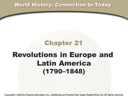 Chapter 21 Revolutions in Europe and Latin America (1790–1848) Copyright © 2003 by Pearson Education, Inc., publishing as Prentice Hall, Upper Saddle River,