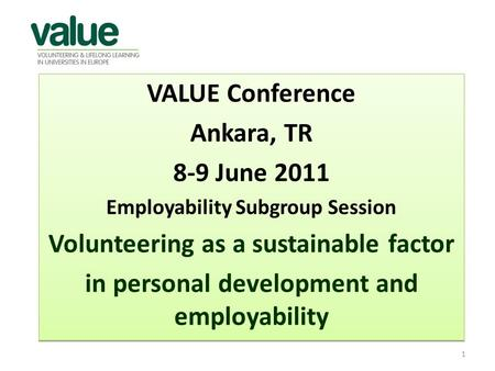 VALUE Conference Ankara, TR 8-9 June 2011 Employability Subgroup Session Volunteering as a sustainable factor in personal development and employability.