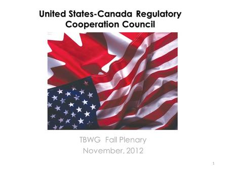 United States-Canada Regulatory Cooperation Council TBWG Fall Plenary November, 2012 1.