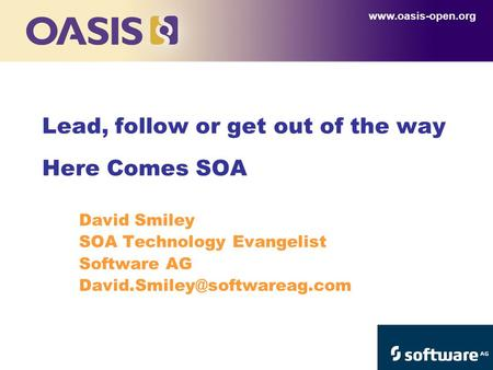 David Smiley SOA Technology Evangelist Software AG Lead, follow or get out of the way Here Comes SOA.