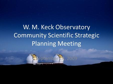 W. M. Keck Observatory Community Scientific Strategic Planning Meeting September 18, 2009.