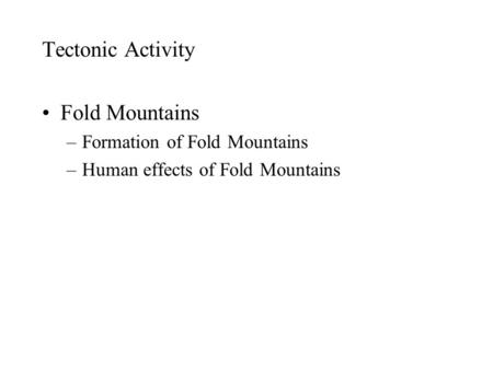 Tectonic Activity Fold Mountains –Formation of Fold Mountains –Human effects of Fold Mountains.