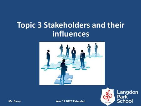 Topic 3 Stakeholders and their influences Mr. BarryYear 12 BTEC Extended.