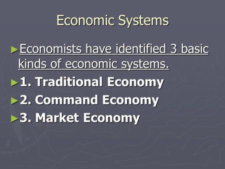 Economic Systems ► Economists have identified 3 basic kinds of economic systems. ► 1. Traditional Economy ► 2. Command Economy ► 3. Market Economy.