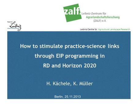 Leibniz Centre for Agricultural Landscape Research How to stimulate practice-science links through EIP programming in RD and Horizon 2020 H. Kächele, K.