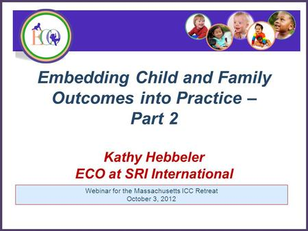 Embedding Child and Family Outcomes into Practice – Part 2 Kathy Hebbeler ECO at SRI International Early Childhood Outcomes Center Webinar for the Massachusetts.