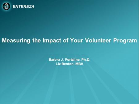 Measuring the Impact of Your Volunteer Program Barbra J. Portzline, Ph.D. Liz Benton, MBA.