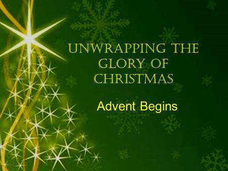 Unwrapping the Glory of Christmas Advent Begins. Unwrapping the Glory of Christmas begins when we raise our understanding of God's Glory.
