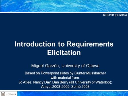 Miguel Garzón, University of Ottawa Based on Powerpoint slides by Gunter Mussbacher with material from: Jo Atlee, Nancy Day, Dan Berry (all University.