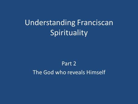 Understanding Franciscan Spirituality Part 2 The God who reveals Himself.