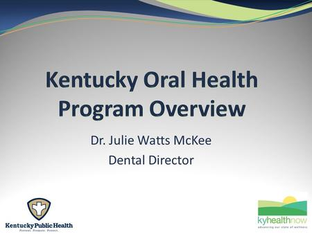 Dr. Julie Watts McKee Dental Director. 2 Core Mission: To assure oral health for Kentucky. 2.