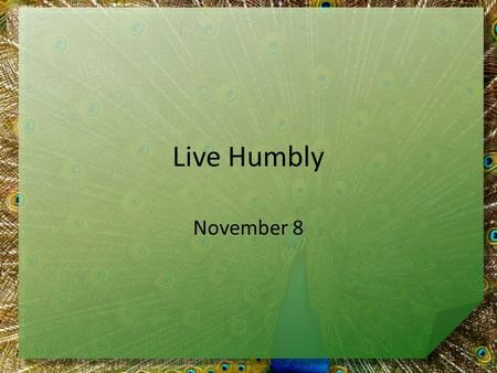 Live Humbly November 8. Think about it … In what ways is pride a good thing or a bad thing? Today we look at a man who was very proud – He was warned.