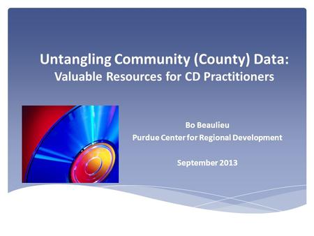 Untangling Community (County) Data: Valuable Resources for CD Practitioners Bo Beaulieu Purdue Center for Regional Development September 2013.