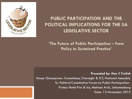 PUBLIC PARTICIPATION AND THE POLITICAL IMPLICATIONS FOR THE SA LEGISLATIVE SECTOR 'The Future of Public Participation – from Policy to Sustained Practice'