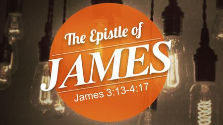 James 3:13-4:17. James 3:13-18 13 Who is wise and understanding among you? By his good conduct let him show his works in the meekness of.