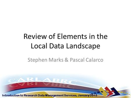 Introduction to Research Data Management Services, January 2013 Review of Elements in the Local Data Landscape Stephen Marks & Pascal Calarco.