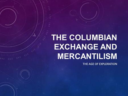 THE COLUMBIAN EXCHANGE AND MERCANTILISM THE AGE OF EXPLORATION.