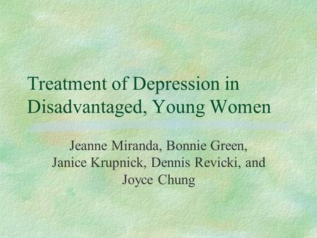 Treatment of Depression in Disadvantaged, Young Women Jeanne Miranda, Bonnie Green, Janice Krupnick, Dennis Revicki, and Joyce Chung.
