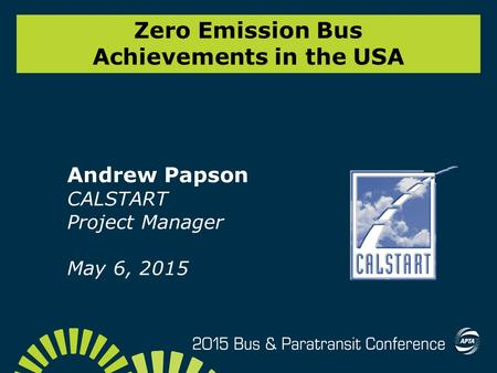 Zero Emission Bus Achievements in the USA Andrew Papson CALSTART Project Manager May 6, 2015.