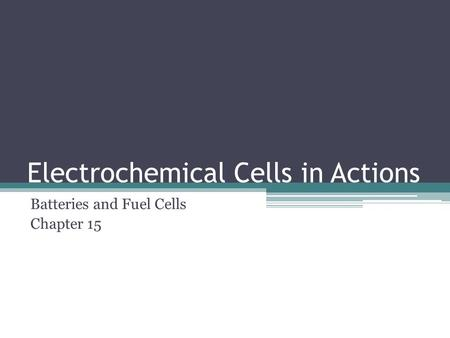 Electrochemical Cells in Actions Batteries and Fuel Cells Chapter 15.