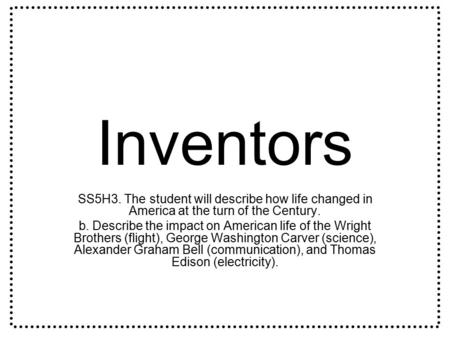 Inventors SS5H3. The student will describe how life changed in America at the turn of the Century. b. Describe the impact on American life of the Wright.